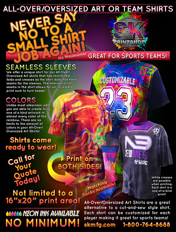A great way to stand out on the field is with an All-Over/Oversized Dye Sublimation T-Shirt. Our All-Over/Oversized T-Shirts lets you customize each shirt with each players information and have full color artwork on both sides of the shirt! S&K has created a custom shirt that does not have sleeve seams which minimizes folds and white creases when printed. Our All-Over/Oversized T-Shirts come ready to wear for your customers. To make it a full uniform we also offer matching socks with the artwork of your choice. Visit us at skprint.com to place your All-Over/Oversized T-Shirt order today!